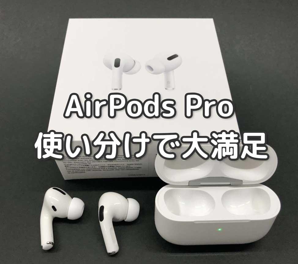 AirPods Pro使いたおした感想【不満あり→使い分けで大満足】
