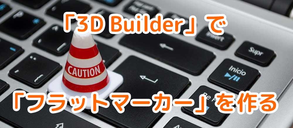 Windows10付属「3D Builder」の使い方。「フラットマーカー」を作ってみた。