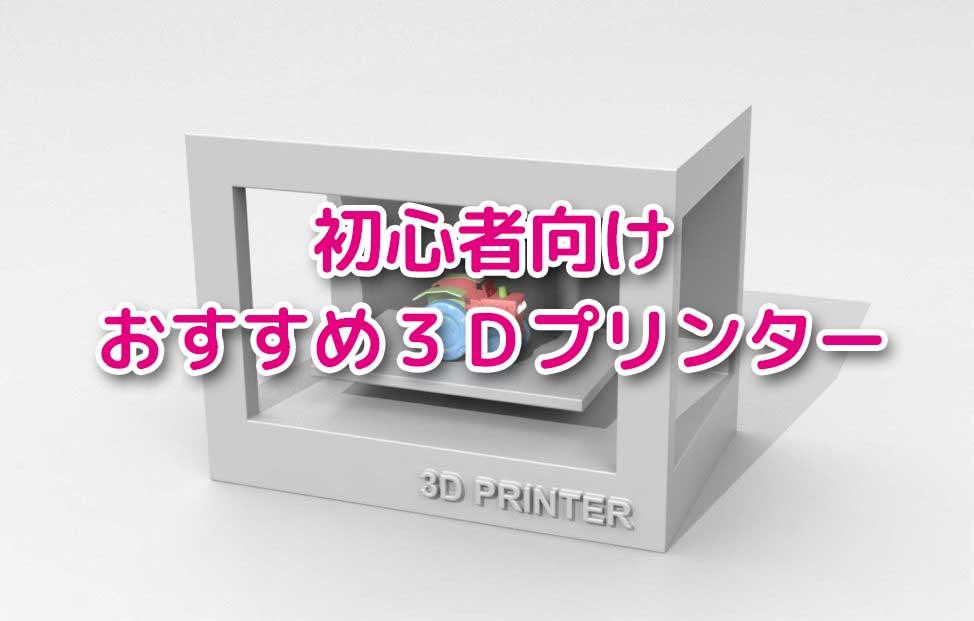 【予算2~5万円】初心者用3Dプリンターを選んでみた