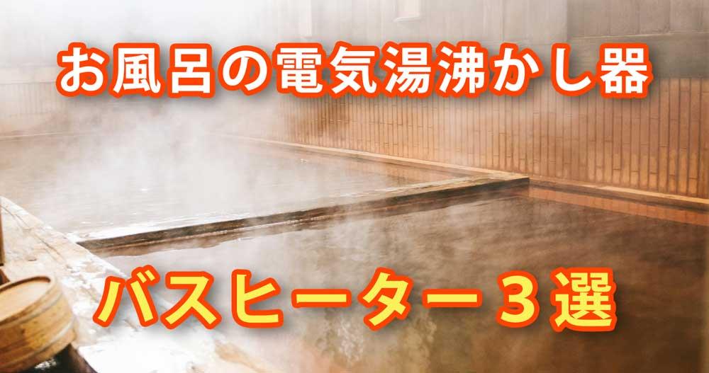 【徹底比較】お風呂の電気湯沸かし器・バスヒーターの選び方【24時間風呂】
