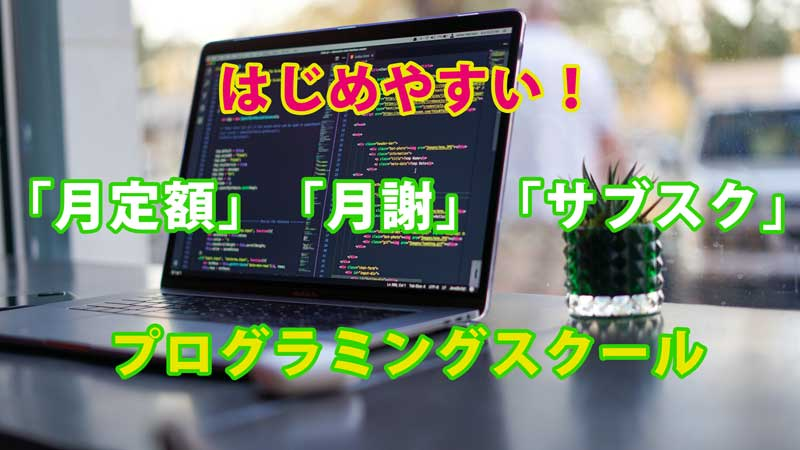 【おすすめ】初心者向け月定額制プログラミングスクール【気軽にはじめられる】