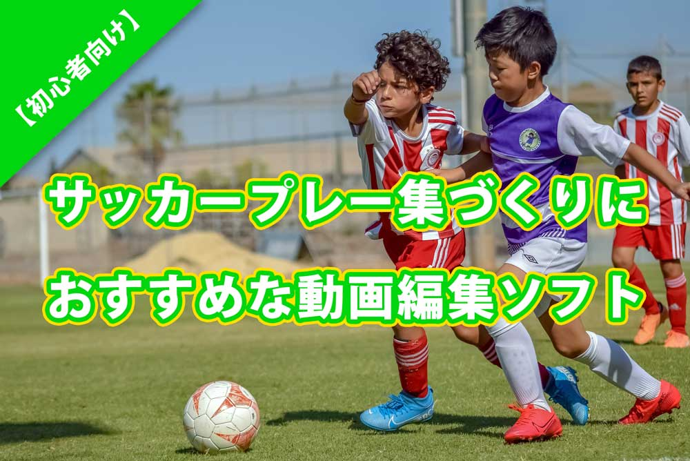【初心者向け】サッカープレー集づくりにおすすめな動画編集ソフト