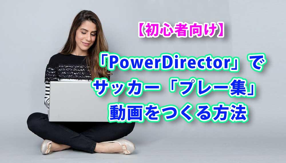 【初心者向け】サッカープレー集動画の作り方【PowerDirector】