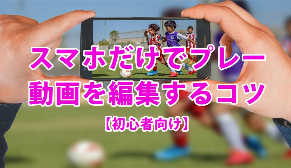 【初心者向け】スマホでサッカープレー集をつくるコツ【超簡単】